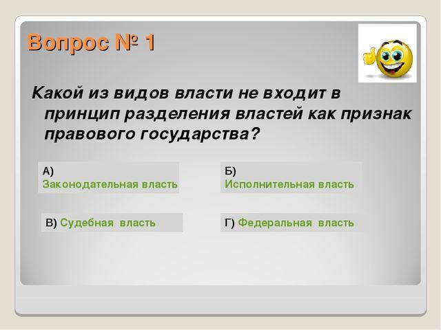 Вопрос № 1 Какой из видов власти не входит в принцип разделения властей как п...