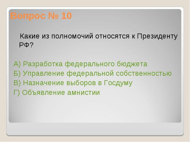 Вопрос № 10 Какие из полномочий относятся к Президенту РФ? А) Разработка феде...