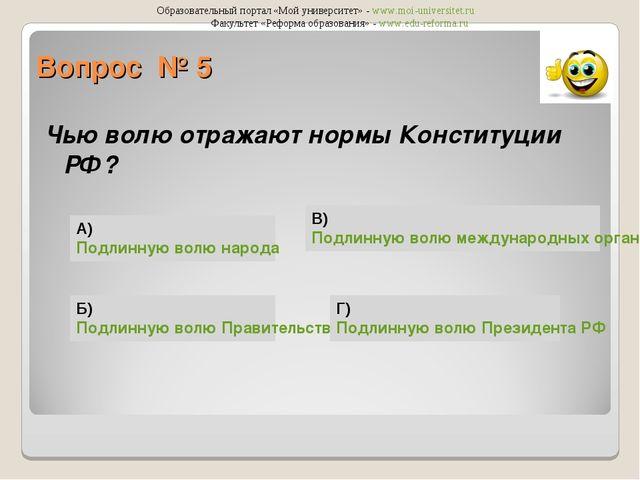 Вопрос № 5 Чью волю отражают нормы Конституции РФ? А) Подлинную волю народа Б...
