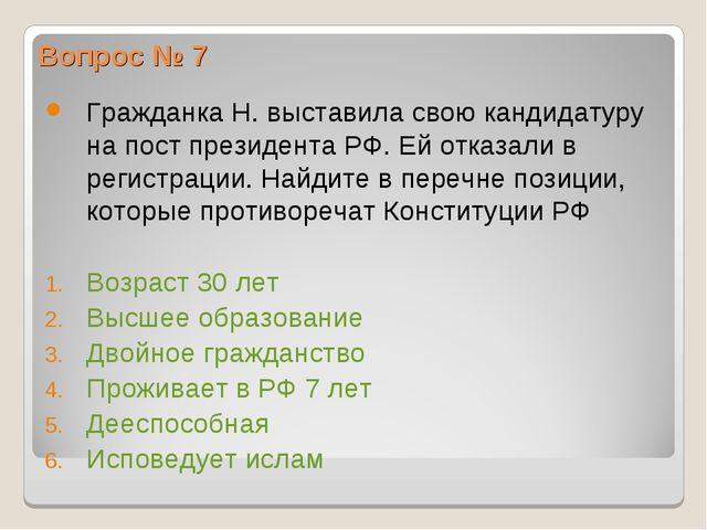 Вопрос № 7 Гражданка Н. выставила свою кандидатуру на пост президента РФ. Ей...