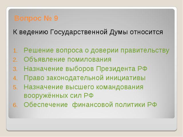 Вопрос № 9 К ведению Государственной Думы относится Решение вопроса о доверии...