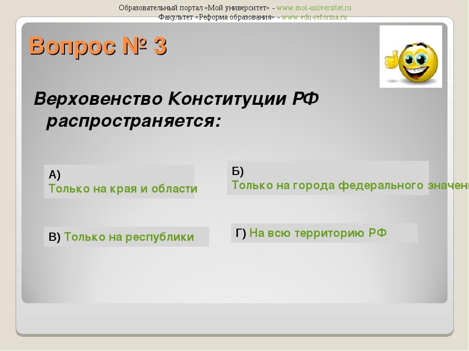 Вопрос № 3 Верховенство Конституции РФ распространяется: А) Только на края и...