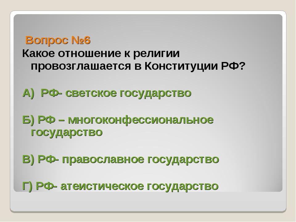 Вопрос №6 Какое отношение к религии провозглашается в Конституции РФ? А) РФ-...