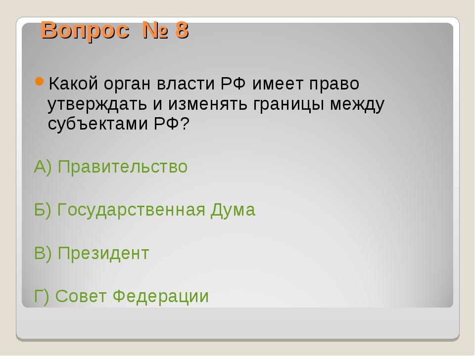 Вопрос № 8 Какой орган власти РФ имеет право утверждать и изменять границы ме...