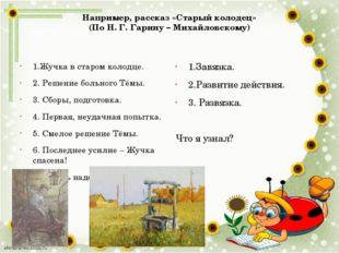 Например, рассказ «Старый колодец» (По Н. Г. Гарину – Михайловскому) 1.Жучка