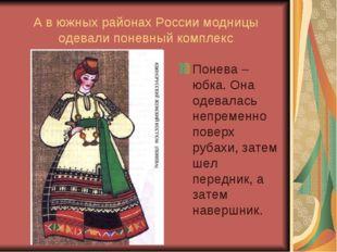 А в южных районах России модницы одевали поневный комплекс Понева – юбка. Она
