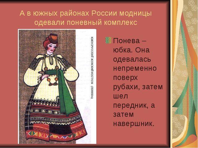 А в южных районах России модницы одевали поневный комплекс Понева – юбка. Она...