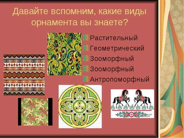Давайте вспомним, какие виды орнамента вы знаете? Растительный Геометрический...