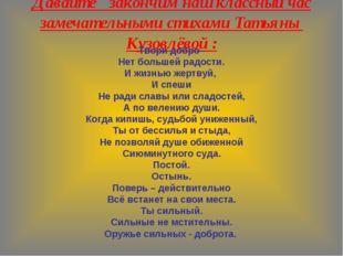 Давайте закончим наш классный час замечательными стихами Татьяны Кузовлёвой :