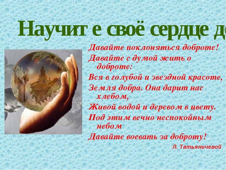 Научите своё сердце добру. Давайте поклоняться доброте! Давайте с думой жить...