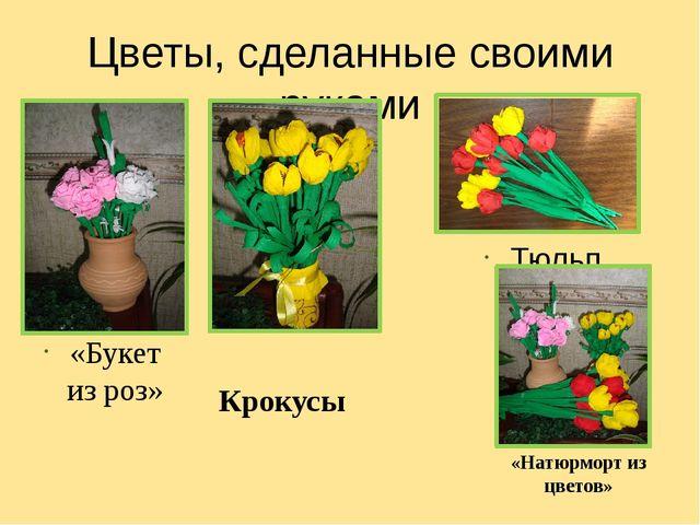 Цветы, сделанные своими руками «Букет из роз» Тюльпаны Крокусы «Натюрморт из...