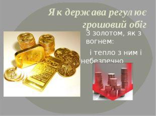 Як держава регулює грошовий обіг З золотом, як з вогнем: і тепло з ним і небе