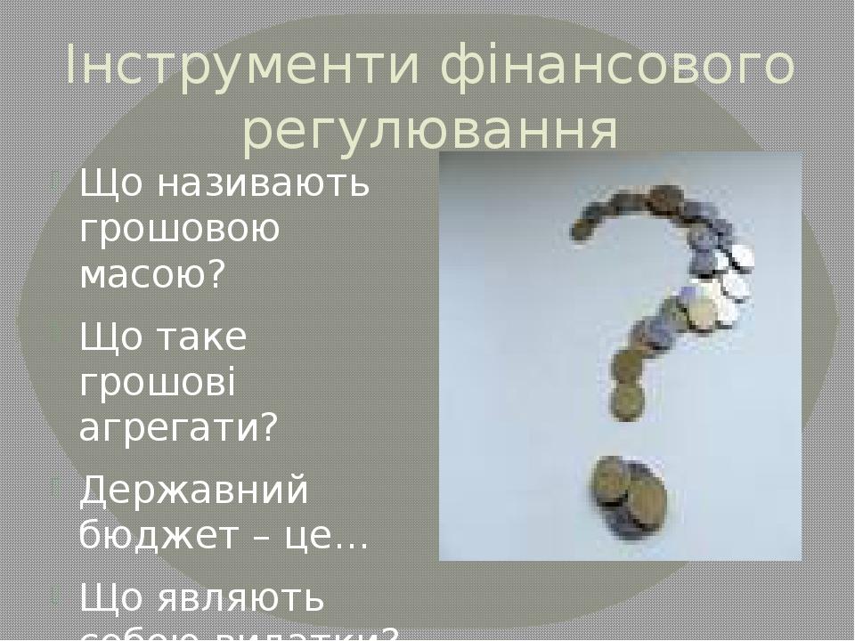 Інструменти фінансового регулювання Що називають грошовою масою? Що таке грош...