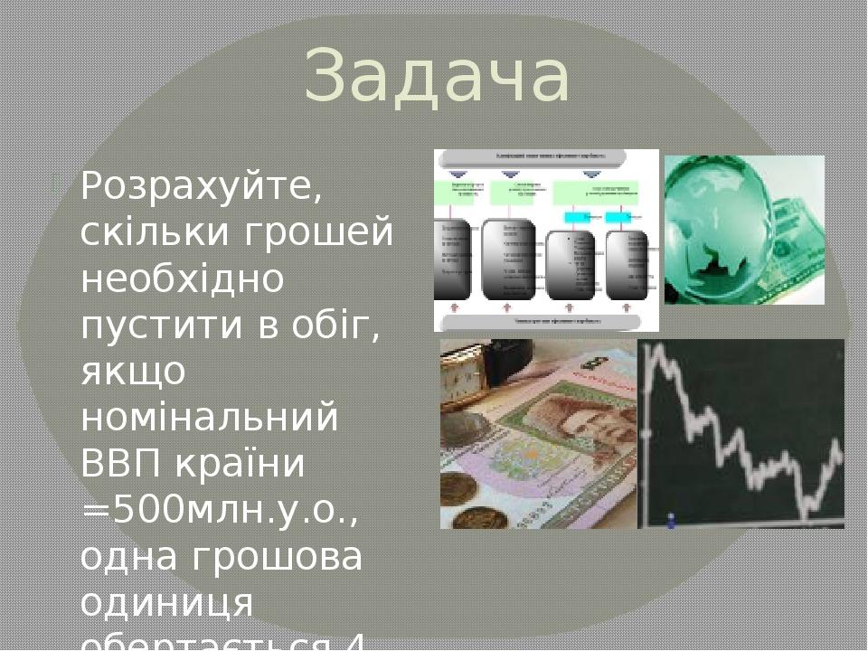 Задача Розрахуйте, скільки грошей необхідно пустити в обіг, якщо номінальний...