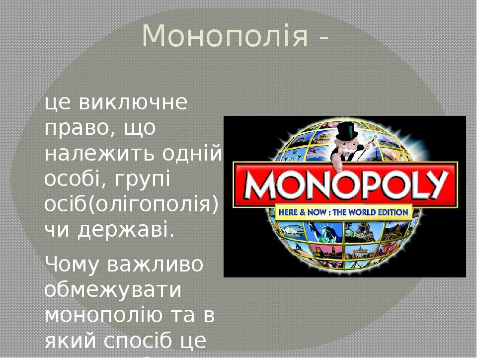 Монополія - це виключне право, що належить одній особі, групі осіб(олігополія...