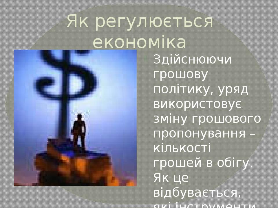 Як регулюється економіка Здійснюючи грошову політику, уряд використовує зміну...