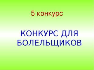 5 конкурс КОНКУРС ДЛЯ БОЛЕЛЬЩИКОВ