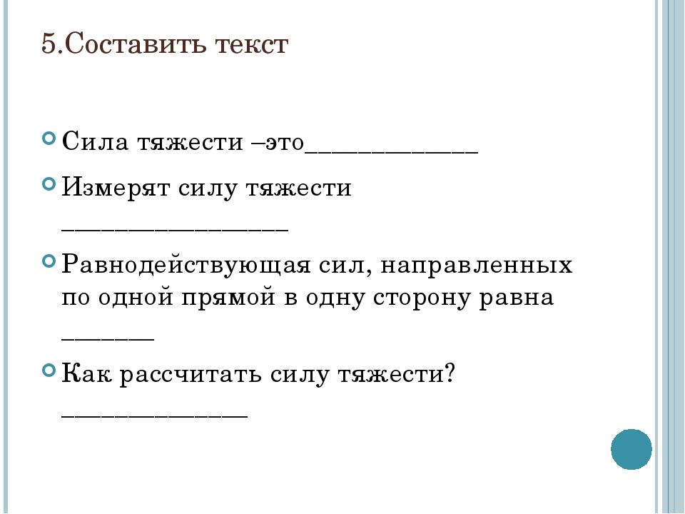 5.Составить текст Сила тяжести –это_____________ Измерят силу тяжести _______...