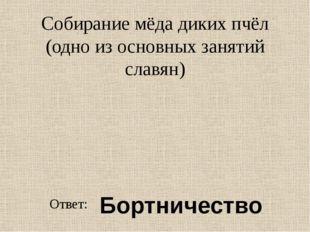 Собирание мёда диких пчёл (одно из основных занятий славян) Ответ: Бортничество