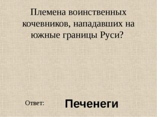 Племена воинственных кочевников, нападавших на южные границы Руси? Ответ: Печ