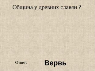 Община у древних славян ? Ответ: Вервь