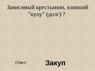 """Зависимый крестьянин, взявший """"купу"""" (долг) ? Ответ: Закуп"""