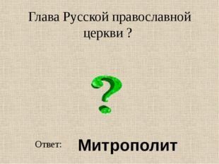 Глава Русской православной церкви ? Ответ: Митрополит