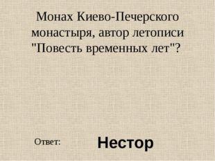 """Монах Киево-Печерского монастыря, автор летописи """"Повесть временных лет""""? Отв"""