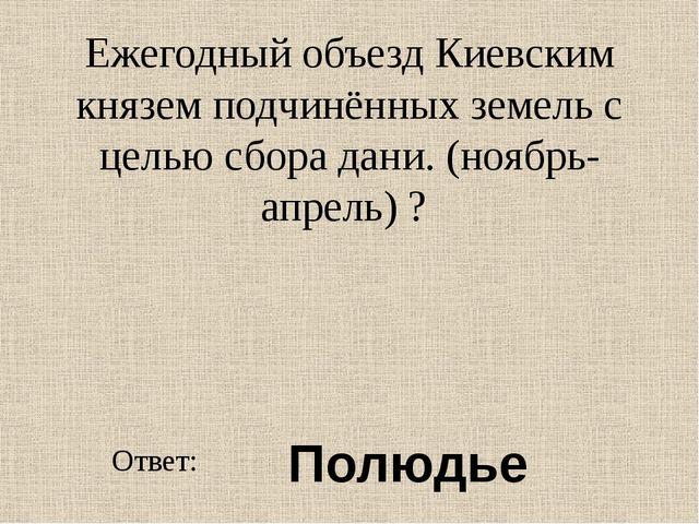 Ежегодный объезд Киевским князем подчинённых земель с целью сбора дани. (нояб...