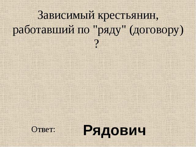 """Зависимый крестьянин, работавший по """"ряду"""" (договору) ? Ответ: Рядович"""