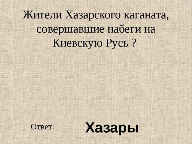 Жители Хазарского каганата, совершавшие набеги на Киевскую Русь ? Ответ: Хазары