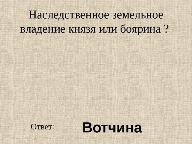 Наследственное земельное владение князя или боярина ? Ответ: Вотчина
