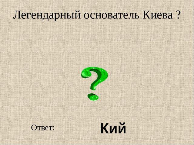 Легендарный основатель Киева ? Ответ: Кий