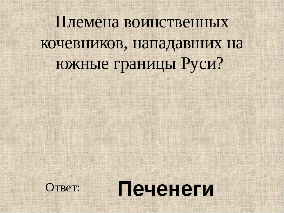 Племена воинственных кочевников, нападавших на южные границы Руси? Ответ: Печ...
