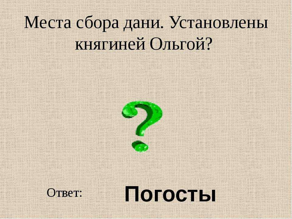 Места сбора дани. Установлены княгиней Ольгой? Ответ: Погосты