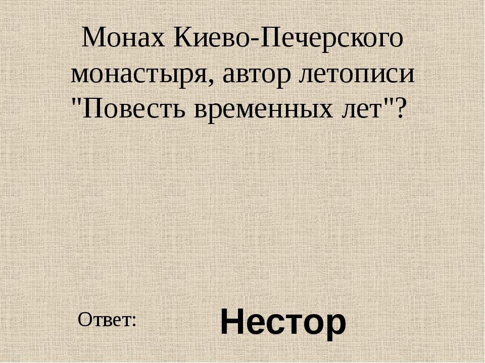 """Монах Киево-Печерского монастыря, автор летописи """"Повесть временных лет""""? Отв..."""