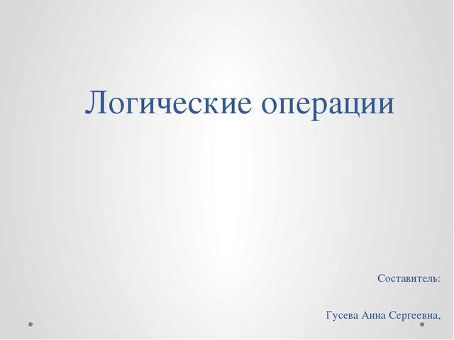 Логические операции Составитель: Гусева Анна Сергеевна, учитель информатики и...