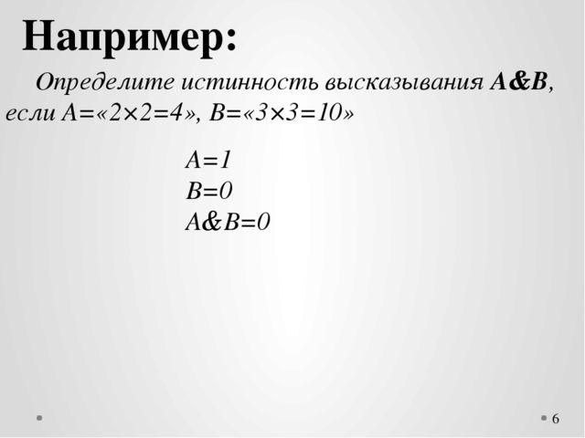 Например: Определите истинность высказывания А&В, если А=«2×2=4», В=«3×3=10...