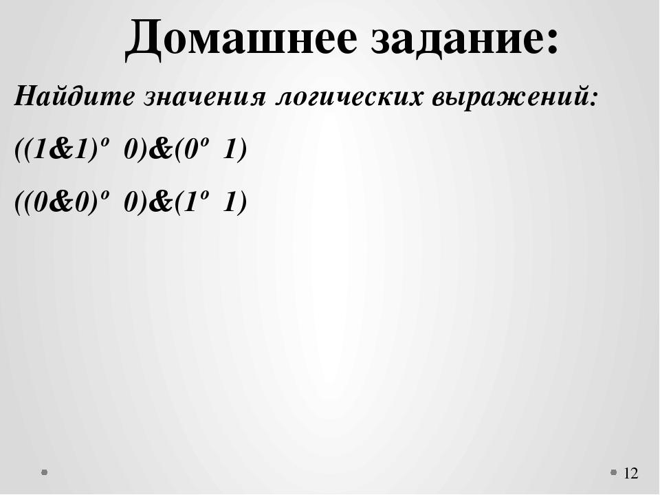 Домашнее задание: Найдите значения логических выражений: ((1&1)∨0)&(0∨1) ((0...