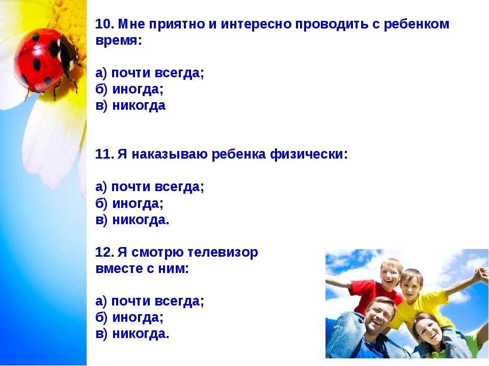 10. Мне приятно и интересно проводить c ребенком время: а) почти всегда; б) и...