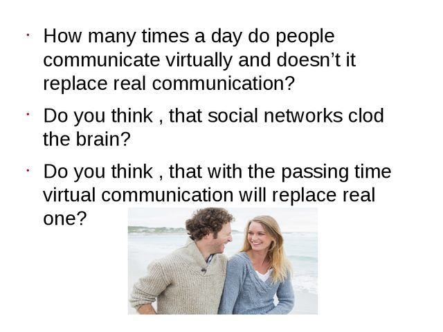 How many times a day do people communicate virtually and doesn't it replace r...