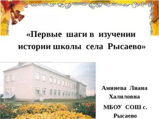 «Первые шаги в изучении истории школы села Рысаево» Аминева Лиана Халиловна