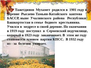 Тажетдинов Мухамет родился в 1901 году в деревне Рысаево Тамьян-Катайского к