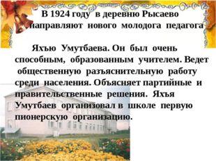 В 1924 году в деревню Рысаево направляют нового молодога педагога Яхъю Умутб