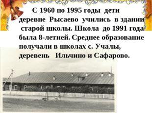 С 1960 по 1995 годы дети деревне Рысаево учились в здании старой школы. Школ