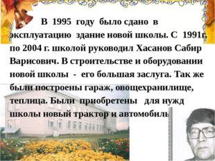 В 1995 году было сдано в эксплуатацию здание новой школы. С 1991г. по 2004