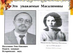Это уважаемые Масалимовы Масалимов Рияз Ниязович Педагог, кандидат Историчес