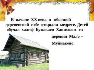 В начале ХХ века в обычной деревенской избе открыли медресе. Детей обучал ха