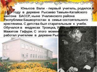 Юнысов Вали - первый учитель, родился в 1879 году в деревне Рысаево Тамьян-К