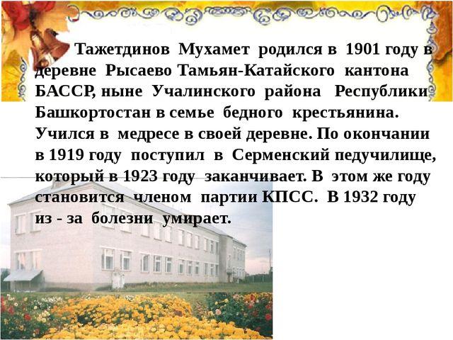 Тажетдинов Мухамет родился в 1901 году в деревне Рысаево Тамьян-Катайского к...